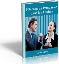 Regardez l'E-book les 5 secrets de persuasion dans les affaires et business par Oliver Leroy pour augmenter vos relations de travail et professionnelles